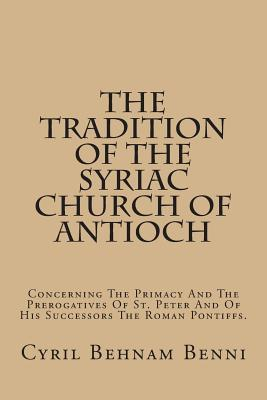 The Tradition of the Syriac Church of Antioch: Concerning the Primacy and the Prerogatives of St. Peter and of His Successors the Roman Pontiffs.