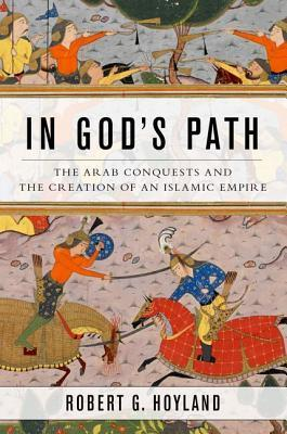 In God's Path The Arab Conquests and the Creation of an Islamic Empire