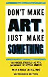 Don't Make Art, Just Make Something: Sketchbook Edition: The Process, Struggle, and Vital Importance of Getting Started