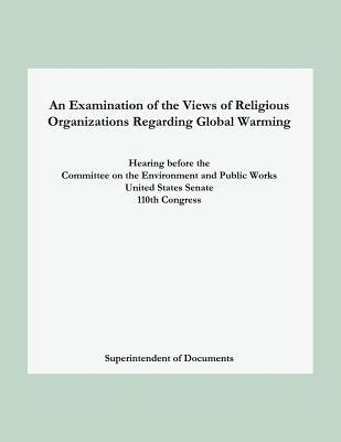 An Examination of the Views of Religious Organizations Regarding Global Warming: Hearing Before the Committee on Environment and Public Works United States Senate Superintendent of Documents