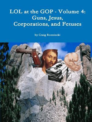 Lol at the GOP - Volume 4: Guns, Jesus, Corporations, and Fetuses