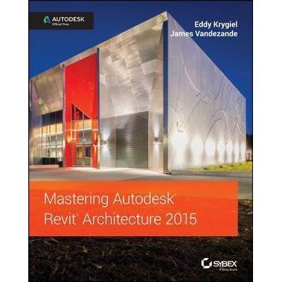 Mastering Autodesk Revit Architecture 2015 Autodesk Official Press By Eddy Krygiel