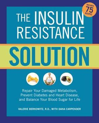 The Insulin Resistance Solution: Repair Your Damaged Metabolism, Prevent Diabetes and Heart Disease, and Balance Your Blood Sugar for Life