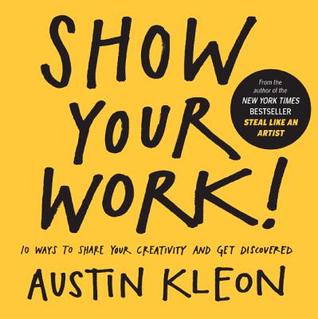 Show Your Work! 10 Ways to Show Your Creativity and Get Disco... by Austin Kleon