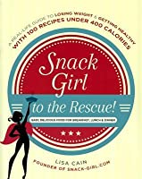 Snack Girl to the Rescue!: A Real-Life Guide to Losing Weight & Getting Healthy with 100 Recipes Under 400 Calories