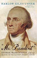 """""""Mr. President"""": George Washington and the Making of the Nation's Highest Office"""