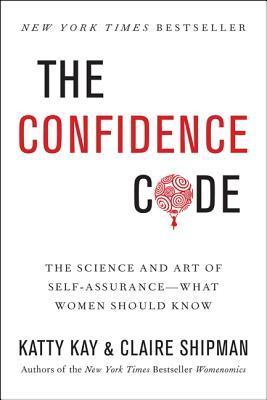 The Confidence Code The Science and Art of Self-Assurance---What Women Should Know
