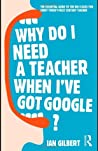 Why Do I Need a Teacher When I've Got Google?: The Essential Guide to the Big Issues for Every Twenty-First Century Teacher