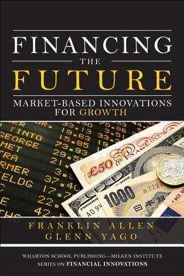 Financing the Future Market-Based Innovations for Growth (Wharton School Publishing)