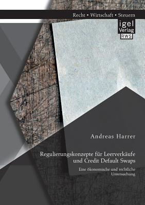 Regulierungskonzepte Fur Leerverkaufe Und Credit Default Swaps: Eine Okonomische Und Rechtliche Untersuchung