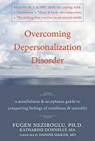 Overcoming Depersonalization Disorder: A Mindfulness and Acceptance Guide to Conquering Feelings of Numbness and Unreality