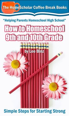 How to Homeschool 9th and 10th Grades by Lee Binz