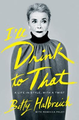 I'll Drink to That: A Life in Style, with a Twist by Betty Halbreich