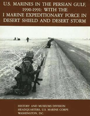 U.S. Marines in the Persian Gulf, 1990-1991 - WITH THE I MARINE EXPEDITIONARY FORCE IN DESERT SHIELD AND DESERT STORM