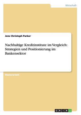 Nachhaltige Kreditinstitute Im Vergleich: Strategien Und Positionierung Im Bankensektor  by  Jens Christoph Parker
