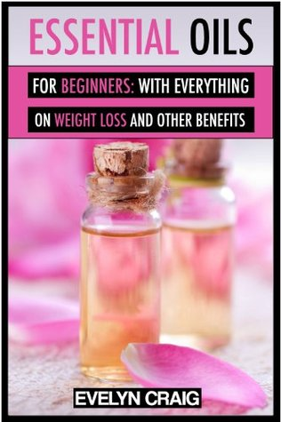 Essential Oils for beginners: With everything on weight loss and other benefits (essential oils, essential oils ebook, essential oils aroma therapy, essential oils recipes, essential oils weight loss)