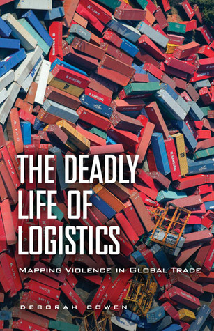 The Deadly Life of Logistics Mapping Violence in Global Trade