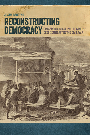 Reconstructing Democracy Grassroots Black Politics in the Deep South after the Civil War
