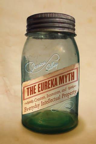 The Eureka Myth- Creators, Innovators, and Everyday Intellectual Property