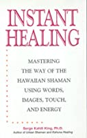 Instant Healing: Mastering the Way of the Hawaiian Shaman Using Words, Images, Touch, and Energy