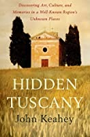 Hidden Tuscany: Discovering Art, Culture, and Memories in a Well-Known Region's Unknown Places