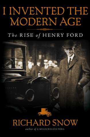I Invented the Modern Age  The Rise of Henry Ford