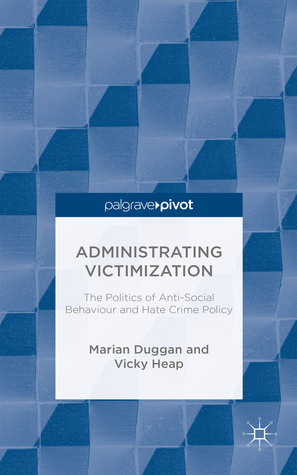 The Administrating Victimization: The Politics of Anti-Social Behaviour and Hate Crime Policy