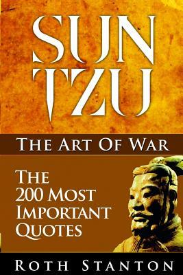 Sun Tzu The Art Of War The 200 Most Important Quotes The Art Of War Applied To Business With Time Tested Strategies For Success By Roth Stanton