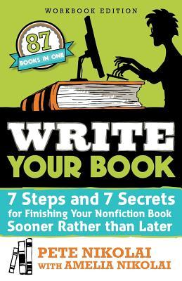 Write Your Book: 7 Steps and 7 Secrets for Finishing Your Nonfiction Book Sooner Rather Than Later