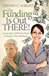 The Funding Is Out There! Access the Cash You Need to Impact ... by Tiffany C. Wright