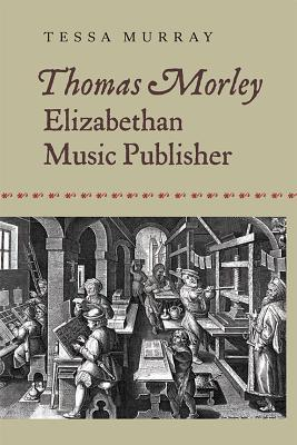 Thomas Morley Elizabethan Music Publisher (Music in Britain, 1600-2000)