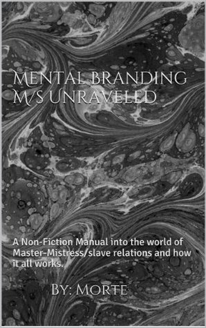 Mental Branding M/s Unraveled: A Non-Fiction Manual into the world of Master-Mistress/slave relations and how it all works. (BDSM Uncovered)