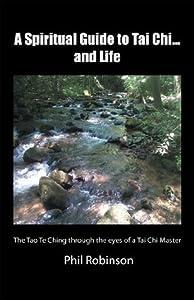 A Spiritual Guide to Tai Chi...and Life: The Tao Te Ching through the eyes of a Tai Chi Master