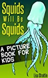 Squids Will Be Squids: What Are Squids? A Picture Book For Kids (Facts For Kids Picture Books 2)