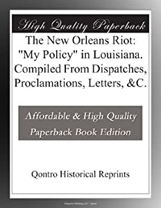 """The New Orleans Riot: """"My Policy"""" in Louisiana. Compiled From Dispatches, Proclamations, Letters, &C."""