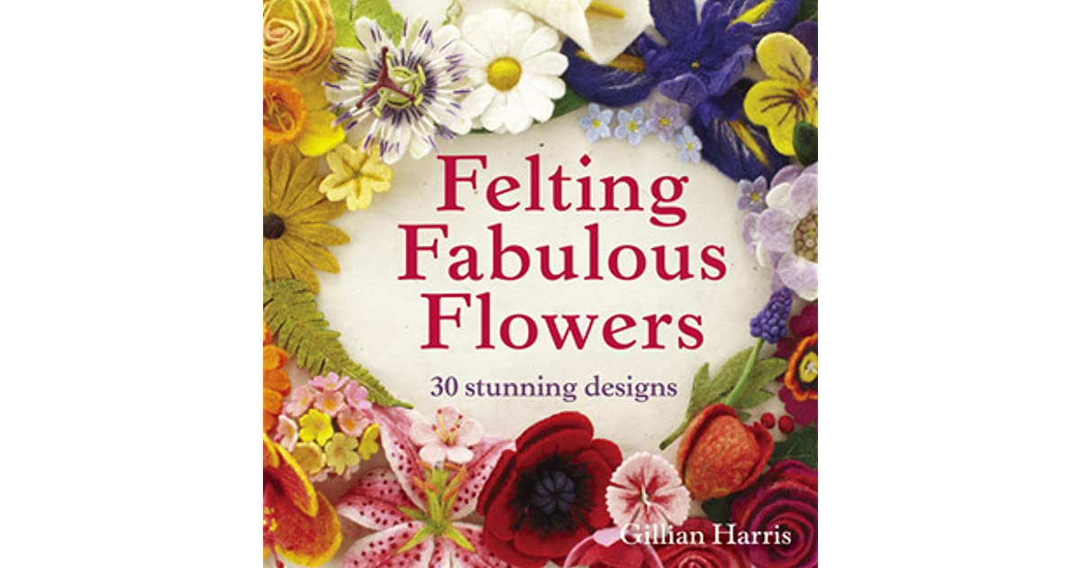 Felting Fabulous Flowers 30 Stunning Designs By Gillian Harris