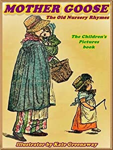 MOTHER GOOSE OR THE OLD NURSERY RHYMES: Picture Books for Kids :DRM Free (A Beautifully Color Illustrated Children's Picture Book by age 3-9; Perfect Bedtime Story)(Illustrated)