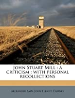 John Stuart Mill: A Criticism: With Personal Recollections