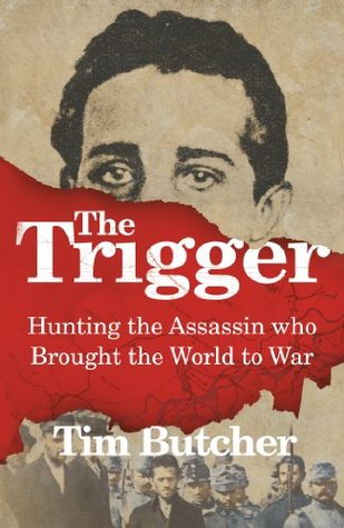 Read The Trigger Hunting The Assassin Who Brought The World To War By Tim Butcher