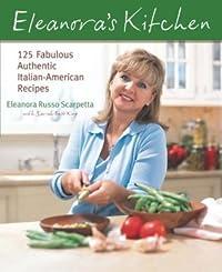 Eleanora's Kitchen: 125 Fabulous Authentic Italian-American Recipes