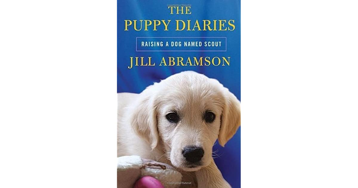 The Puppy Diaries: Raising a Dog Named Scout by Jill Abramson