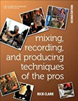 Mixing, Recording, and Producing Techniques of the Pros: Insights on Recording Audio for Music, Film, TV, and Games, 2nd ed