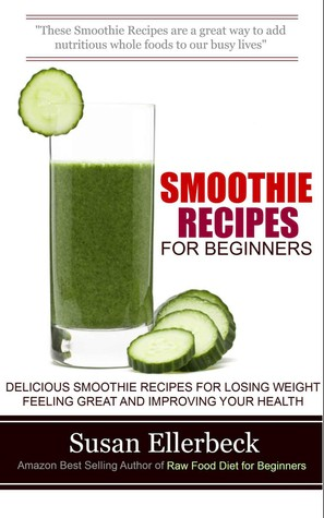 Smoothie Recipes for Beginners : Delicious Smoothie Recipes for Losing Weight Feeling Great and Improving Your Health