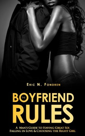 The Boyfriend Rules: A Man's Guide to Having Great Sex, Falling in Love and Choosing the Right Girl