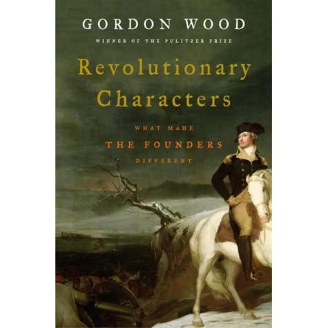Revolutionary Characters: What Made The Founding Fathers Different by Gordon S. Wood