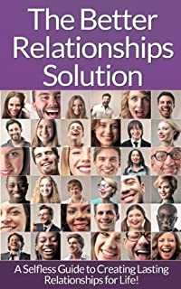 The Better Relationships Solution: A Selfless Guide to Creating Lasting Relationships for Life