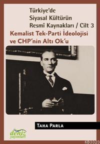 Kemalist Tek-Parti İdeolojisi ve CHP'nin Altı Ok'u (Türkiye'de Siyasal Kültürün Resmi Kaynakları, Cilt 3)