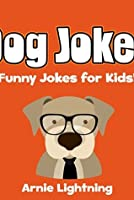 Jokes for Kids: Dog Jokes for Kids!: Funny Jokes about Dogs! (Funny Jokes for Kids)