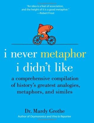I Never Metaphor I Didn't Like by Mardy Grothe