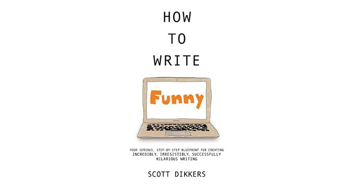 How to write funny your serious step by step blueprint for how to write funny your serious step by step blueprint for creating incredibly irresistibly successfully hilarious writing by scott dikkers malvernweather Images